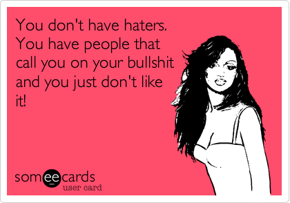 You don't have haters. You have people that call you on your bullshit and you just don't like it!