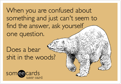 When you are confused about something and just can't seem to find the answer, ask yourself one question.  Does a bear  shit in the woods?