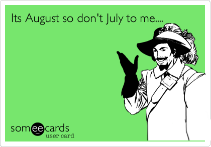Its August so don't July to me....