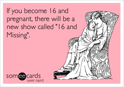 """If you become 16 and pregnant, there will be a new show called """"16 and Missing""""."""