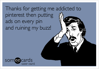 Thanks for getting me addicted to pinterest then putting ads on every pin and ruining my buzz!