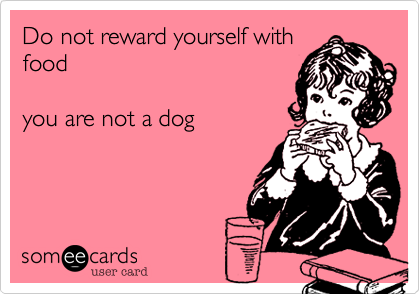 Do not reward yourself with food   you are not a dog