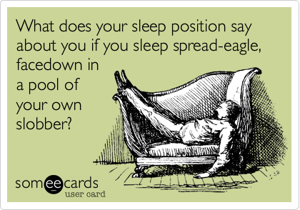 What does your sleep position say about you if you sleep spread-eagle, facedown in a pool of your own slobber?