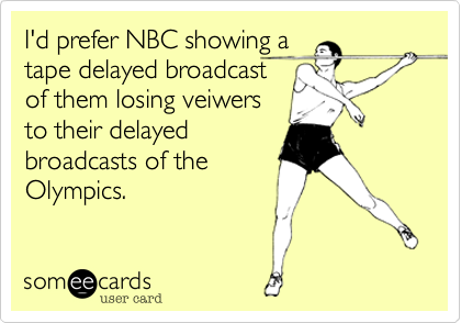 I'd prefer NBC showing a tape delayed broadcast of them losing veiwers to their delayed broadcasts of the Olympics.