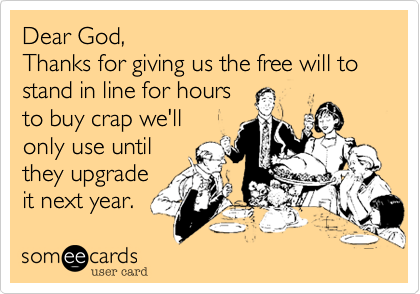 Dear God, Thanks for giving us the free will to stand in line for hours to buy crap we'll only use until they upgrade it next year.