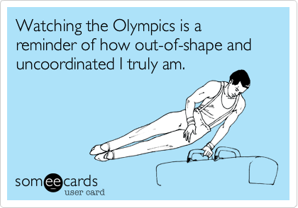 Watching the Olympics is a reminder of how out-of-shape and uncoordinated I truly am.