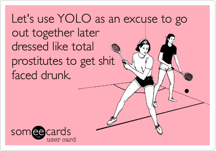 Let's use YOLO as an excuse to go out together later dressed like total prostitutes to get shit faced drunk.