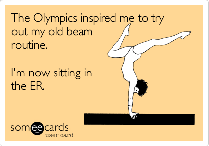 The Olympics inspired me to try out my old beam routine.  I'm now sitting in the ER.