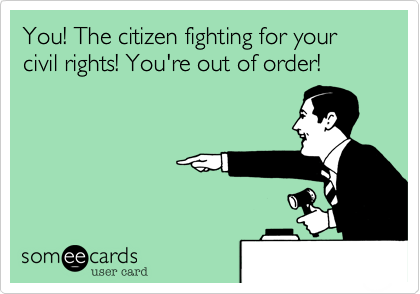 You! The citizen fighting for your civil rights! You're out of order!