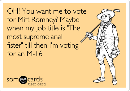 "OH! You want me to vote for Mitt Romney? Maybe when my job title is ""The most supreme anal fister"" till then I'm voting for an M-16"