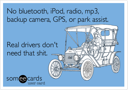 No bluetooth, iPod, radio, mp3, backup camera, GPS, or park assist.   Real drivers don't need that shit.