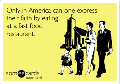 Only in America can one express their faith by eating at a fast food restaurant.