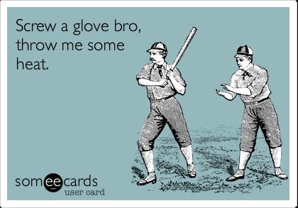 Screw a glove bro, throw me some heat.