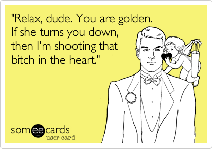 """Relax, dude. You are golden. If she turns you down,  then I'm shooting that bitch in the heart."""