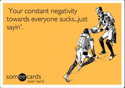 Your constant negativity towards everyone sucks...just sayin'.