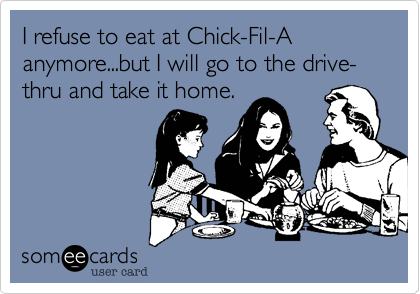 I refuse to eat at Chick-Fil-A anymore...but I will go to the drive-thru and take it home.