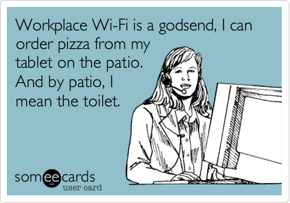 Workplace Wi-Fi is a godsend, I can order pizza from my tablet on the patio. And by patio, I mean the toilet.