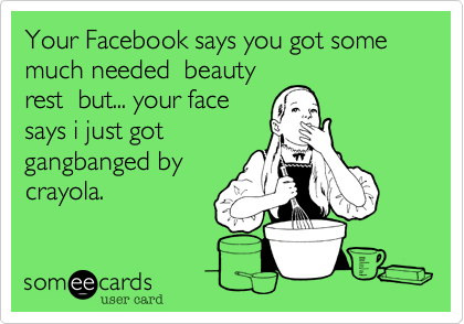 Your Facebook says you got some much needed  beauty rest  but... your face says i just got gangbanged by crayola.