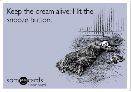 Keep the dream alive: Hit the snooze button.