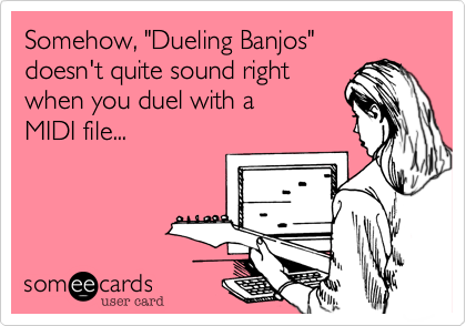 "Somehow, ""Dueling Banjos"" doesn't quite sound right when you duel with a  MIDI file..."