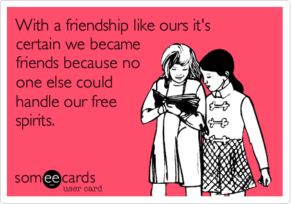 With a friendship like ours it's certain we became friends because no one else could handle our free spirits.