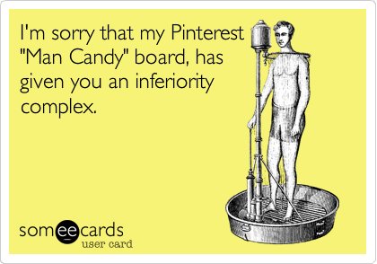 "I'm sorry that my Pinterest ""Man Candy"" board, has given you an inferiority complex."
