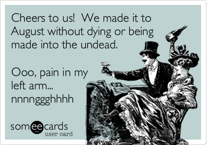 Cheers to us!  We made it to August without dying or being made into the undead.   Ooo, pain in my left arm... nnnnggghhhh