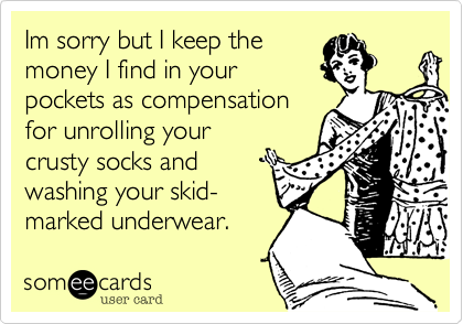 Im sorry but I keep the money I find in your pockets as compensation for unrolling your crusty socks and washing your skid- marked underwear.