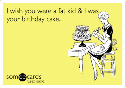 I wish you were a fat kid & I was your birthday cake...