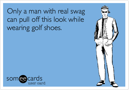 Only a man with real swag can pull off this look while wearing golf shoes.