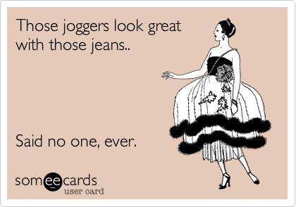 Those joggers look great with those jeans..     Said no one, ever.