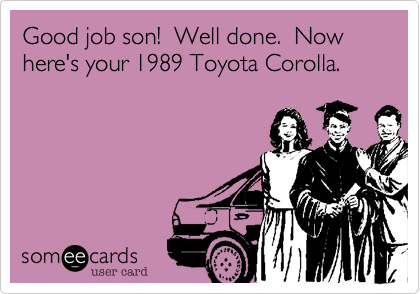 Good job son!  Well done.  Now here's your 1989 Toyota Corolla.