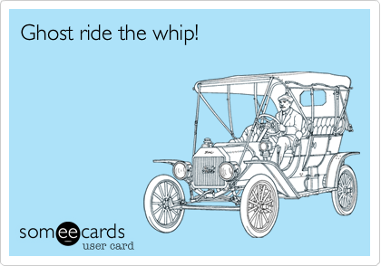 Ghost ride the whip!