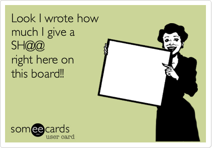 Look I wrote how  much I give a SH@@ right here on  this board!!
