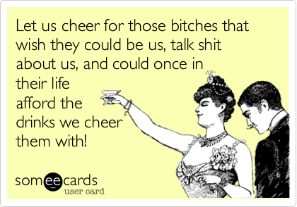 Let us cheer for those bitches that wish they could be us, talk shit about us, and could once in their life afford the drinks we cheer them with!