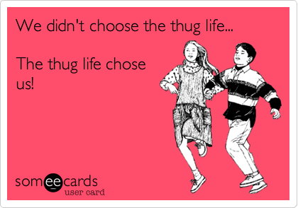 We didn't choose the thug life...  The thug life chose us!