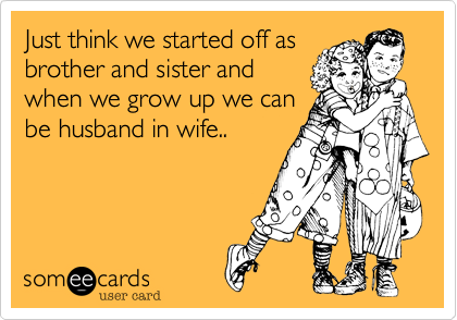 Just think we started off as brother and sister and when we grow up we can be husband in wife..
