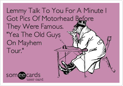 "Lemmy Talk To You For A Minute I Got Pics Of Motorhead Before They Were Famous. ""Yea The Old Guys On Mayhem Tour."""