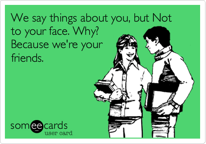 We say things about you, but Not to your face. Why? Because we're your friends.