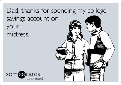 Dad, thanks for spending my college savings account on your mistress.