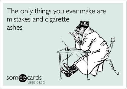 The only things you ever make are mistakes and cigarette ashes.