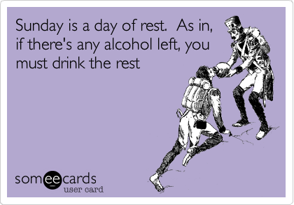 Sunday is a day of rest.  As in, if there's any alcohol left, you must drink the rest