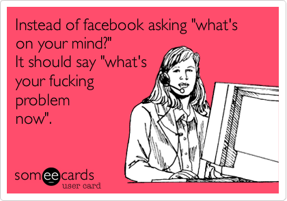 """Instead of facebook asking """"what's on your mind?""""  It should say """"what's your fucking problem now""""."""