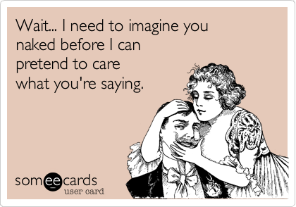 Wait... I need to imagine you naked before I can pretend to care what you're saying.