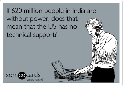 If 620 million people in India are without power, does that mean that the US has no technical support?