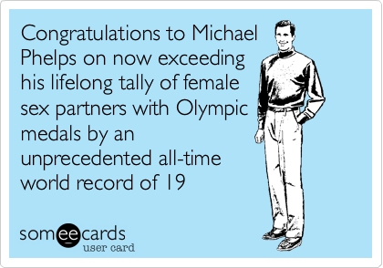 Congratulations to Michael Phelps on now exceeding his lifelong tally of female sex partners with Olympic medals by an unprecedented all-time world record of 19