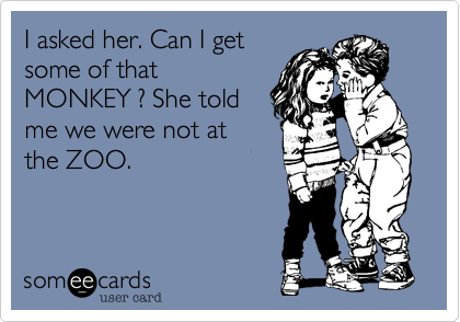 I asked her. Can I get some of that MONKEY ? She told me we were not at the ZOO.