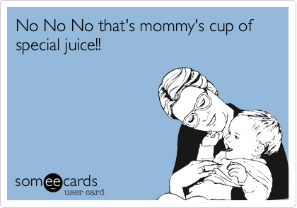No No No that's mommy's cup of special juice!!
