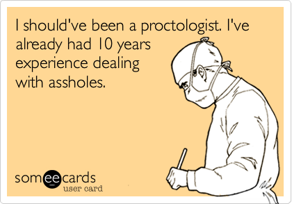 I should've been a proctologist. I've  already had 10 years experience dealing with assholes.