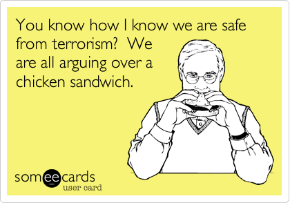 You know how I know we are safe from terrorism?  We are all arguing over a chicken sandwich.